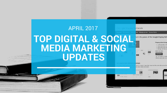 Top Digital & Social Media Marketing Updates – April 2017